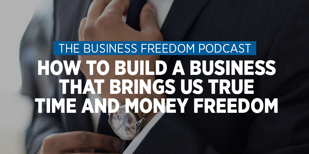 How to Build and Run a Business That Gives Us Time & Financial Freedom