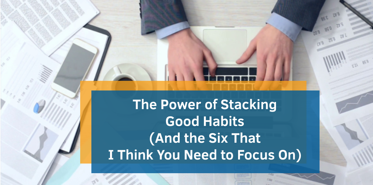 The Power of Stacking Good Habits (And the Six That I Think You Need to Focus On)