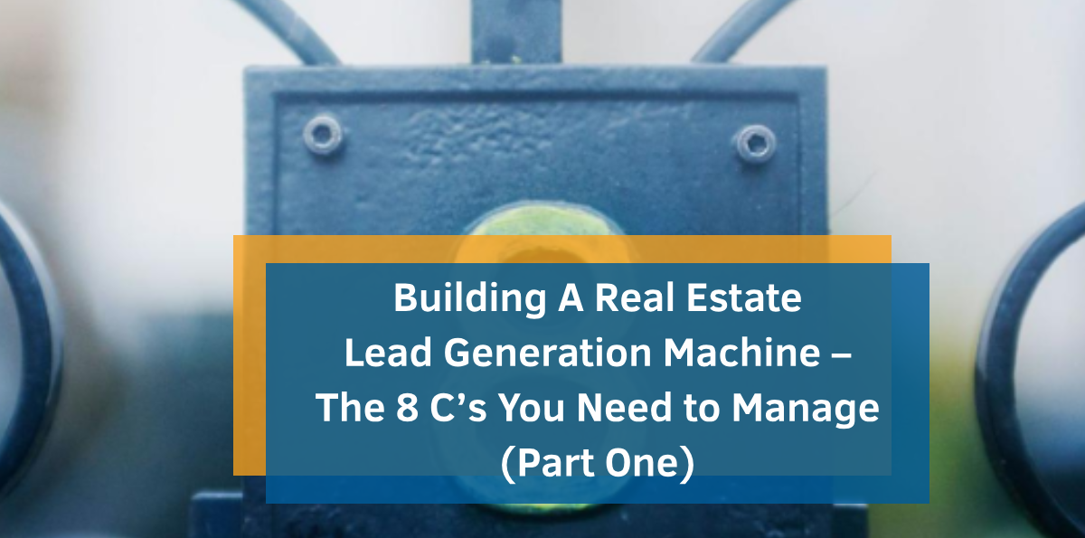 Building A Real Estate Lead Generation Machine – The 8 C's You Need to Manage (Part One)