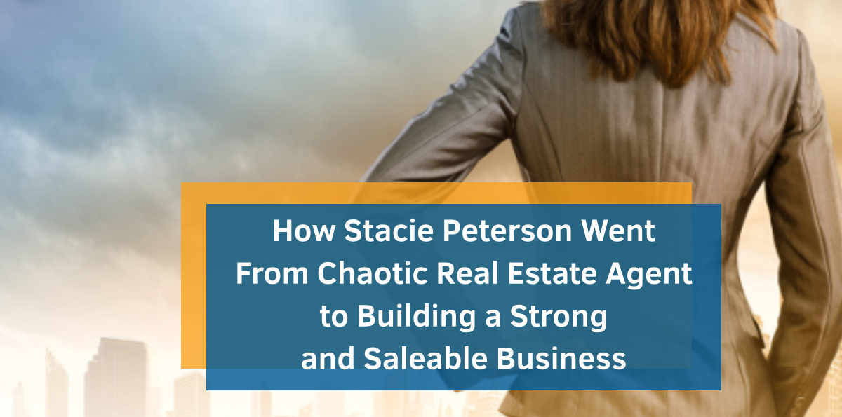 How Stacie Peterson Went From Chaotic Real Estate Agent to Building a Strong and Saleable Business (Plus Three Things You Can Learn So You Can Do It Yourself!)