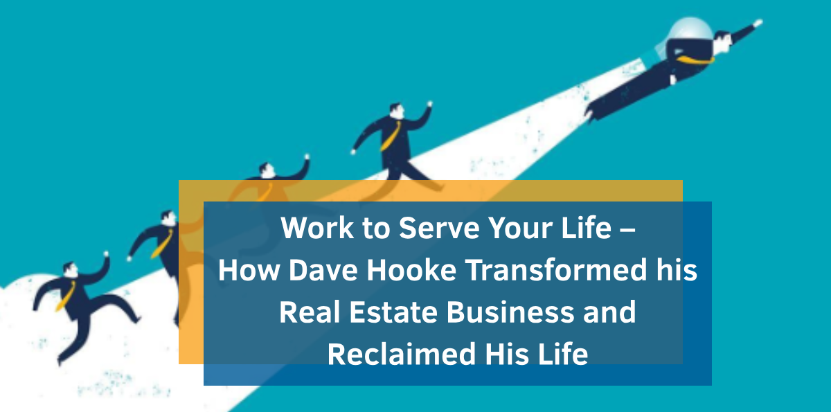 Work to Serve Your Life – How Dave Hooke Transformed his Real Estate Business and Reclaimed His Life