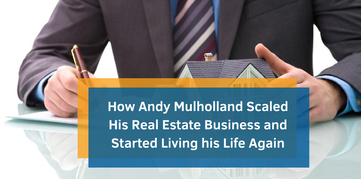 How Andy Mulholland Scaled His Real Estate Business and Started Living his Life Again
