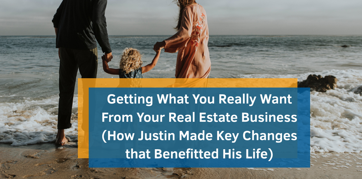 Getting What You Really Want From Your Real Estate Business (How Justin Made Key Changes that Benefitted His Life)