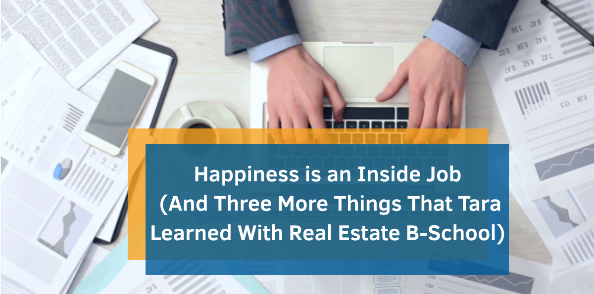 Happiness is an Inside Job (And Three More Things That Tara Learned With Real Estate B-School)