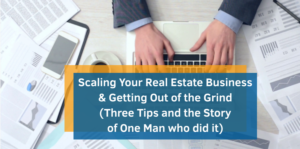 Scaling Your Real Estate Business & Getting Out of the Grind (Three Tips and the Story of One Man who did it)