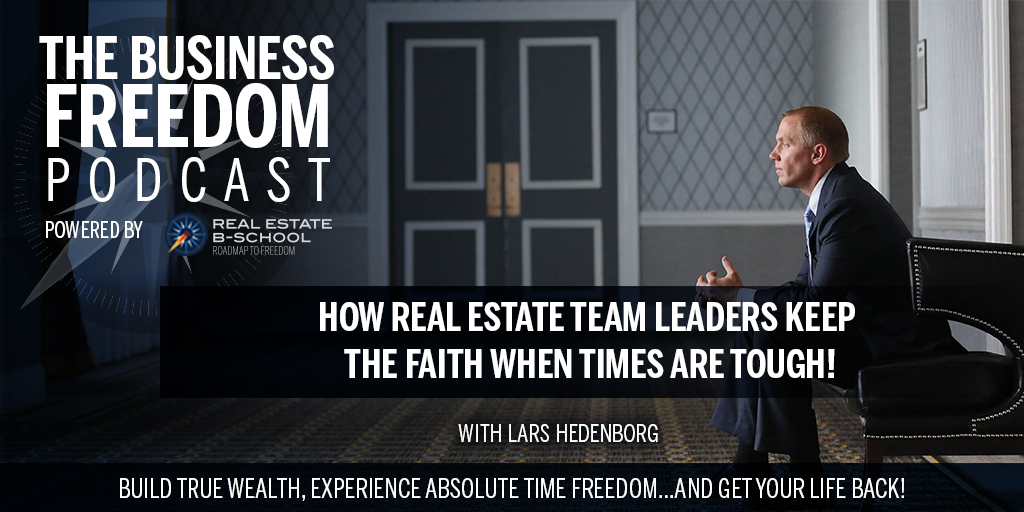 How Real Estate Team Leaders Keep the Faith When Times Are Tough!