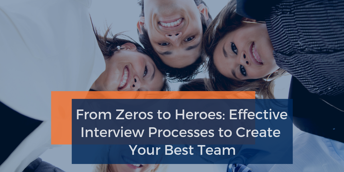 From Zeros to Heroes: Effective Interview Processes to Create Your Best Team