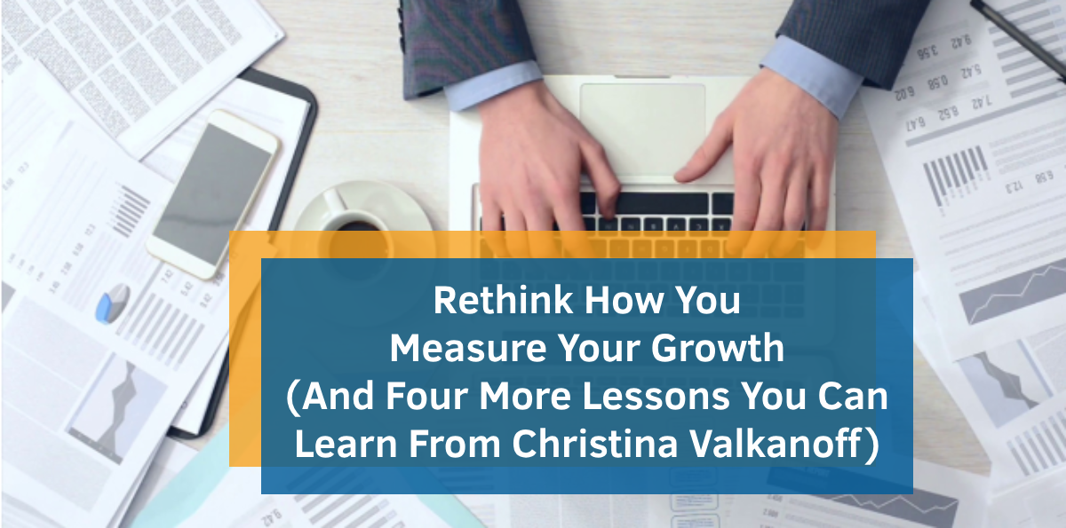 Rethink How You Measure Your Growth (And Four More Lessons You Can Learn From Christina Valkanoff)